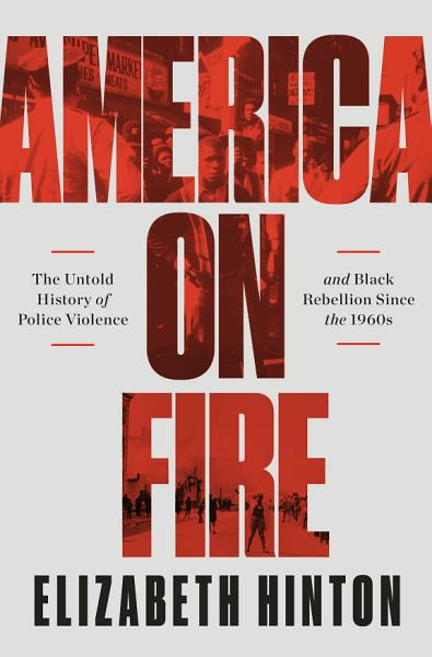 Download America on Fire  The Untold History of Police Violence and Black Rebellion Since the 1960s Book