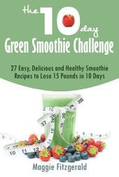 The 10-Day Green Smoothie Challenge: 27 Easy, Delicious and Healthy Smoothie Recipes to Lose 15 Pounds in 10 Days
