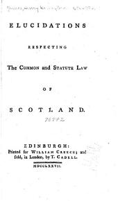 Elucidations Respecting the Common and Statute Law of Scotland
