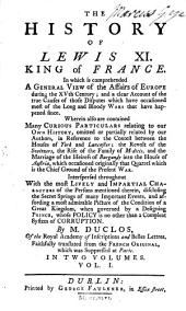 The History of Lewis XI.: King of France. In which is Comprehended a General View of the Affairs of Europe During the XVth Century; ... Wherein Also are Contained Many Curious Particulars Relating to Our Own History, ... By M. Duclos, ... Faithfully Translated from the French Original, ... In Two Volumes. ...