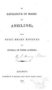 A Catalogue of Books on Angling: With Some Brief Notices of Several of Their Authors