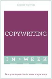 Copywriting In A Week: Be A Great Copywriter In Seven Simple Steps