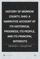 History of Morrow County, Ohio: A Narrative Account of Its Historical Progress, Its People, and Its Principal Interests, Volume 1