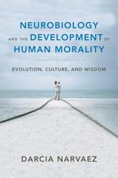 Neurobiology and the Development of Human Morality  Evolution  Culture  and Wisdom  Norton Series on Interpersonal Neurobiology  PDF