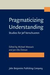 Pragmaticizing Understanding: Studies for Jef Verschueren