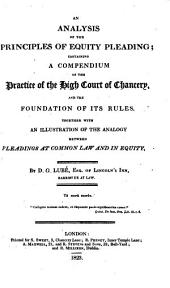 An Analysis of the Principles of Equity Pleading: Containing a Compendium of the Practice of the High Court of Chancery, and the Foundation of Its Rules. Together with an Illustration of the Analogy Between Pleadings at Common Law and in Equity