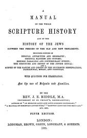 A manual of the whole scripture history and of the history of the Jews between the periods of the Old and New Testaments: including notices of Biblical antiquities and geography : oriental manners and customs ... with questions for examination : for the use of schools and families