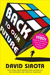 Back to Our Future: How the 1980s Explains the World We Live in Now--Our Culture, Our Politics, OurEverything