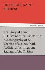 The Story of a Soul (L'Histoire d'une Âme): The Autobiography of St. Thérèse of Lisieux With Additional Writings and Sayings of St. Thérèse