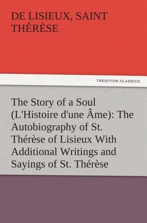 The Story of a Soul  L Histoire d une   me   The Autobiography of St  Th  r  se of Lisieux With Additional Writings and Sayings of St  Th  r  se PDF
