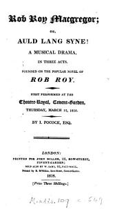 Rob Roy Macgregor; or, Auld lang syne! A musical drama. Founded on the novel Rob Roy [by sir W. Scott.].