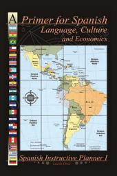A Primer for Spanish Language, Culture and Economics: Spanish Instructive Planner I