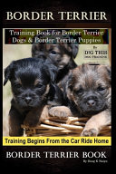 Border Terrier Training Book for Border Terrier Dogs & Border Terrier Puppies By D!G THIS DOG Training, Training Begins From the Car Ride Home, Border Terrier Book
