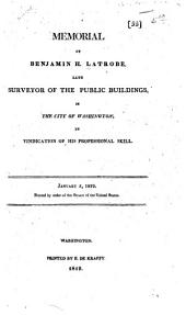 Memorial of Benjamin H. Latrobe, Late Surveyor of the Public Buildings in the City of Washington, in Vindication of His Professional Skill