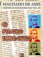 """O Futuro (1862-1863) [Ilustrado, Notas e Índice Ativo] [Com Biografia, Críticas e Análises] (Publicado originalmente em """"O Futuro""""): Crônicas"""