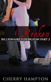 Broken: Billionaire's Dungeon Part 2 (bdsm domination submission new adult erotic romance)