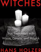 Witches: True Encounters with Wicca, Covens, and Magick