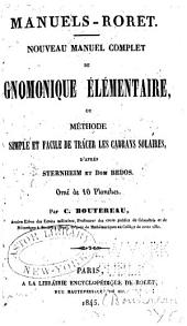 Nouveau manuel complet de gnomonique élémentaire; ou, Méthode simple et facile de tracer les cadrans solaires: d'aprés Sternheim et Dom Bedos ...