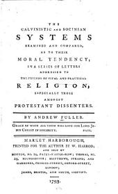 The Calvinistic and Socinian Systems Examined and Compared, as to Their Moral Tendency;: In a Series of Letters Addressed to the Friends of Vital and Practical Religion, Especially Those Amongst Protestant Dissenters