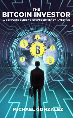 The Bitcoin Investor  A Complete Guide to Cryptocurrency Investing