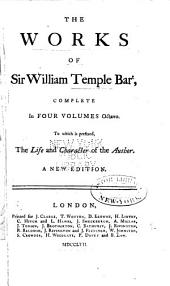 The Works of Sir William Temple Bart,: Complete in Four Volumes Octavo. : To which is Prefixed, The Life and Character of the Author, Volume 1