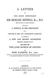 A letter to ... sir Richard Bethell ... containing a defence of the proposition of a reform in the law concerning marriage: in answer to a new ... accusation brought against it by ... the lord bishop of Oxford: Volume 12