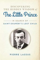 Discovering the Hidden Wisdom of The Little Prince: In Search of Saint-Exupéry's Lost Child