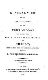 A General View of the Arguments for the Unity of God: And Against the Divinity and Pre-existence of Christ, from Reason, from the Scriptures, and from History