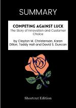 SUMMARY - Competing Against Luck: The Story Of Innovation And Customer Choice By Clayton M. Christensen, Karen Dillon, Taddy Hall And David S. Duncan