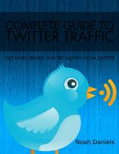 Complete Guide To Twitter Traffic: Get more traffic and more money from Twitter