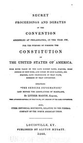 "Secret Proceedings and Debates of the Convention Assembled at Philadelphia: In the Year 1787, for the Purpose of Forming the Constitution of the United States of America. From Notes Taken by the Late Robert Yates, Esquire, Chief Justice of New York, and Copied by John Lansing, Jun., Esquire, Late Chancellor of that State, Members of that Convention. Including ""The Genuine Information,"" Laid Before the Legislature of Maryland, by Luther Martin, Esquire, Then Attorney-General of that State, and Member of the Same Convention. Also, Other Historical Documents, Relative to the Federal Compact of the North American Union"