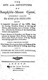 The Life and Adventures of Bampfylde-Moore Carew: Commonly Called the King of the Beggars: Being an Impartial Account of His Life, ... and a Dictionary of the Cant Language, Used by the Mendicants