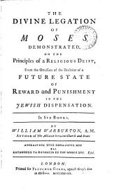 The Divine Legation of Moses Demonstrated,: On the Principles of a Religious Deist, from the Omission of the Doctrine of a Future State of Reward and Punishment in the Jewish Dispensation. In Six Books
