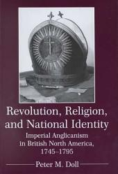 Revolution, Religion, and National Identity: Imperial Anglicanism in British North America, 1745-1795