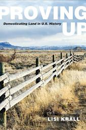 Proving Up: Domesticating Land in U.S. History