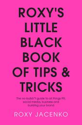 Roxy's Little Black Book of Tips and Tricks: The no-bullsh*t guide to all things PR, social media, business and building your brand