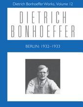 Berlin: 1932-1933: Dietrich Bonhoeffer Works, Volume 12