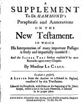 A Supplement to Dr. Hammond's Paraphrase and Annotations on the New Testament: In which His Interpretation of Many Important Passages is Freely and Impartially Examin'd, and the Sacred Text Further Explain'd by New Remarks Upon Every Chapter