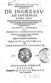 Julii Cæsaris Claudini ... De ingressu ad infirmos libri duo. In quibus medici omnes, ex tempore medicinam facturi, manus, sive per se curet, sive aliis de curando consultet, accuratissimè, tanquam in tabula, delineatum continetur. Accessit appendix De remediis generosioribus ... Adjecta item est coronidis loco Quæstio philosophico-medica de sede principum facultatum
