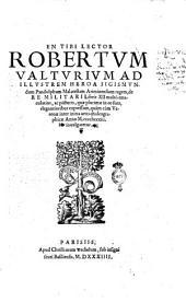 En tibi lector Robertum Valturium ... De re militari libris 12 multò emaculatius, ac picturis, quae plurimae in eo sunt, elegantioribus expressum, quàm cùm Veronae inter initia artis chalcographicae anno 1483 inuulgaretur