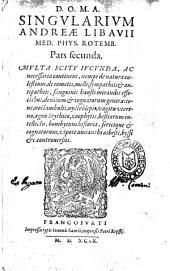 D.O.M.A. Singularium Andreae Libauii med. phys. Rotemb. Pars prima °-quarta & vltima!. In qua de abstrusioribus, difficilioribusque nonnullis in philosophia, medicina, chymia, &c. quaestionibus, vtpote de metallorum, succinique natura: ..: D.O.M.A. Singularium Andreae Libauii med. phys. Rotemb. Pars secunda. Multa scitu iucunda, ac necessaria continens, nempe de natura coelestium, de cometis, melle, sympathiis & antipathiis, sanguinis hausti mirandis effectibus, dentium & cognatorum generatione, noctambulis, nyctoblepis, vagitu vterino, agno scythico, zoophytis, bestiarum intellectu, bombycum historia, sericique & cognatorum, vtpote amianthi asbesti, byssi &c. controuersiis, Volume 2