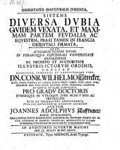 Dissertatio inauguralis juridica, sistens diversa dubia quidem vexata, et maximam partem feudalia ac equestria, praxi tamen in Francia orientali firmata.