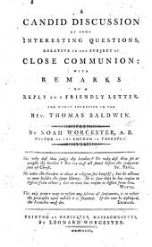 A candid discussion of some ... questions relative to the subject of close communion: with remarks on a reply [by T. Baldwin]. The whole addressed to the Rev. T. Baldwin