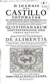 D. Joannis del Castillo Sotomayor, J.C. nobilissimi ... Quotidianarum controversiarum juris tomus octavus sive Tractatus posthumus de alimentis ...