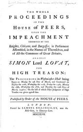 The whole proceedings in the House of peers: upon the impeachment exhibited by the knights, citizens, and burgesses, in Parliament assembled, in the names of themselves, and of all the commons of Great Britain; against Simon lord Lovat, for high treason: the proceeding in Westminster-hall being begun on Monday the 9th day of March, and continued on Tuesday the 10th, Wednesday the 11th, Friday the 13th, Monday the 16th, Wednesday the 18th, and Thursday the 19th days of March 1746-7: on the last of which days judgment of high treason was given against him