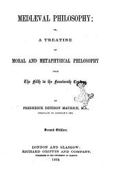 Mediaeval Philosophy: Or, a Treatise of Moral and Metaphysical Philosophy from the Fifth to the Fourteenth Century by Frederick Denison Maurice