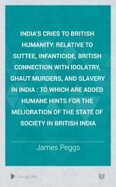 India's Cries to British Humanity, Relative to the Suttee, Infanticide, British Connexion with Idolatry, Ghaut Murders, and Slavery in India: To which is Added Humane Hints for the Melioration of the State of Society in British India