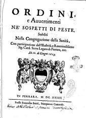 Ordini, e auuertimenti ne' sospetti di peste, stabiliti nella Congregazione della Sanità, con partecipazione dell'illustriss. e reuerendissimo sig. card. Serra legato di Ferrara, ecc. Dì 10. di giugno 1623