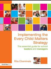 Implementing the Every Child Matters Strategy: The Essential Guide for School Leaders and Managers