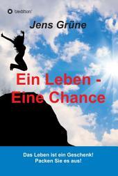 Ein Leben - Eine Chance: Das Leben ist ein Geschenk! Packen Sie es aus!